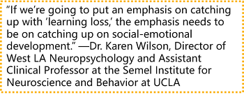 """""""If we're going to put an emphasis on catching up with 'learning loss,' the emphasis needs to be on catching up on social-emotional development."""" —Dr. Karen Wilson, Director of West LA Neuropsychology and Assistant Clinical Professor at the Semel Institute for Neuroscience and Behavior at UCLA"""
