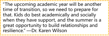 """""""The upcoming academic year will be another time of transition, so we need to prepare for that. Kids do best academically and socially when they have support, and the summer is a great opportunity to build relationships and resilience."""" —Dr. Karen Wilson"""