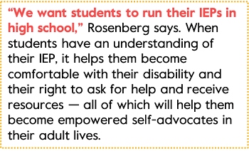 """""""We want students to run their IEPs in high school,"""" Rosenberg says. When students have an understanding of their IEP, it helps them become comfortable with their disability and their right to ask for help and receive resources — all of which will help them become empowered self-advocates in their adult lives."""