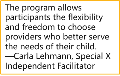 The program allows participants the flexibility and freedom to choose providers who better serve the needs of their child. —Carla Lehmann, Special X Independent Facilitator