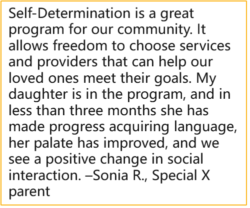 Self-Determination is agreat program for our community. It allows freedom to choose services and providers that can help our loved ones meet their goals. My daughter is in the program, and in less than three months she has made progress acquiring language, her palate has improved, and we see a positive change in social interaction. –Sonia R., Special X parent