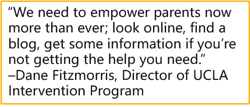 """""""We need to empower parents now more than ever; look online, find a blog, get some information if you're not getting the help you need."""" –Dane Fitzmorris, Director of UCLA Intervention Program"""