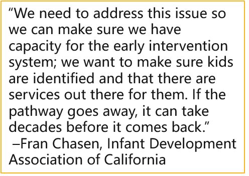 """""""We need to address this issue so we can make sure we have capacity for the early intervention system; we want to make sure kids are identified and that there are services out there for them. If the pathway goes away, it can take decades before it comes back."""" –Fran Chasen, Infant Development Association of California"""