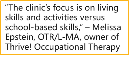 """""""The clinic's focus is on living skills and activities versus school-based skills,"""" – Melissa Epstein, OTR/L-MA, owner of Thrive! Occupational Therapy"""