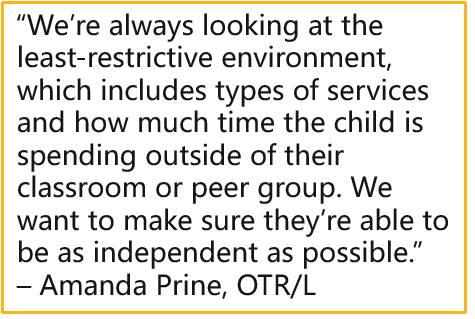 """""""We're always looking at the least-restrictive environment, which includes types of services and how much time the child is spending outside of their classroom or peer group. We want to make sure they're able to be as independent as possible.""""  – Amanda Prine, OTR/L"""