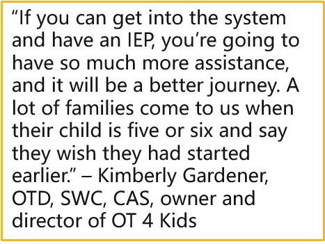 """""""If you can get into the system and have an IEP, you're going to have so much more assistance, and it will be a better journey. A lot of families come to us when their child is five or six and say they wish they had started earlier."""" – Kimberly Gardener, OTD, SWC, CAS, owner and director of OT 4 Kids"""