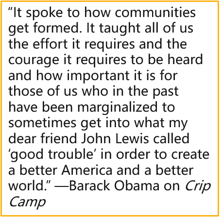 """""""It spoke to how communities get formed. It taught all of us the effort it requires and the courage it requires to be heard and how important it is for those of us who in the past have been marginalized to sometimes get into what my dear friend John Lewis called 'good trouble' in order to create a better America and a better world."""" —Barack Obama on Crip Camp"""