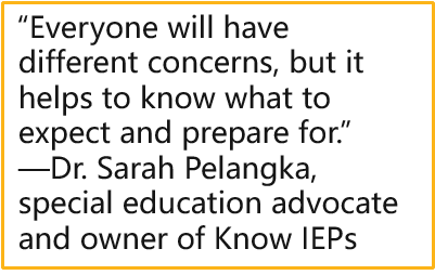 """""""Everyone will have different concerns, but it helps to know what to expect and prepare for.""""  —Dr. Sarah Pelangka, special education advocate and owner of Know IEPs"""