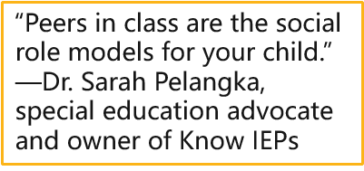 """""""Peers in class are the social role models for your child.""""  —Dr. Sarah Pelangka, special education advocate and owner of Know IEPs"""