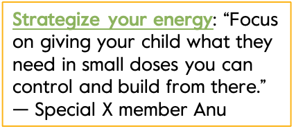 """Strategize your energy: """"Focus on giving your child what they need in small doses you can control and build from there.""""   — Special X member Anu"""