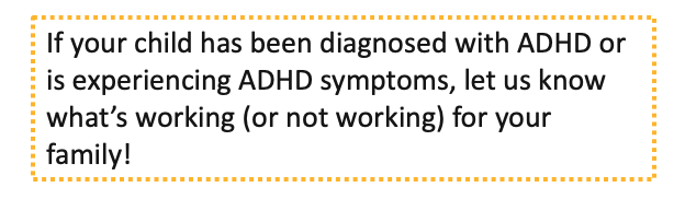 If your child has been diagnosed with ADHD or is experiencing ADHD symptoms, let us know what's working (or not working) for your family!