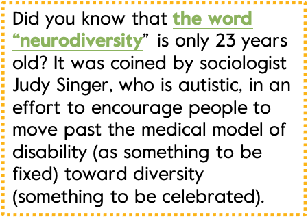 """Did you know that the word """"neurodiversity"""" is only 23 years old? It was coined by sociologist Judy Singer, who is autistic, in an effort to encourage people to move past the medical model of disability (as something to be fixed) toward diversity (something to be celebrated)."""